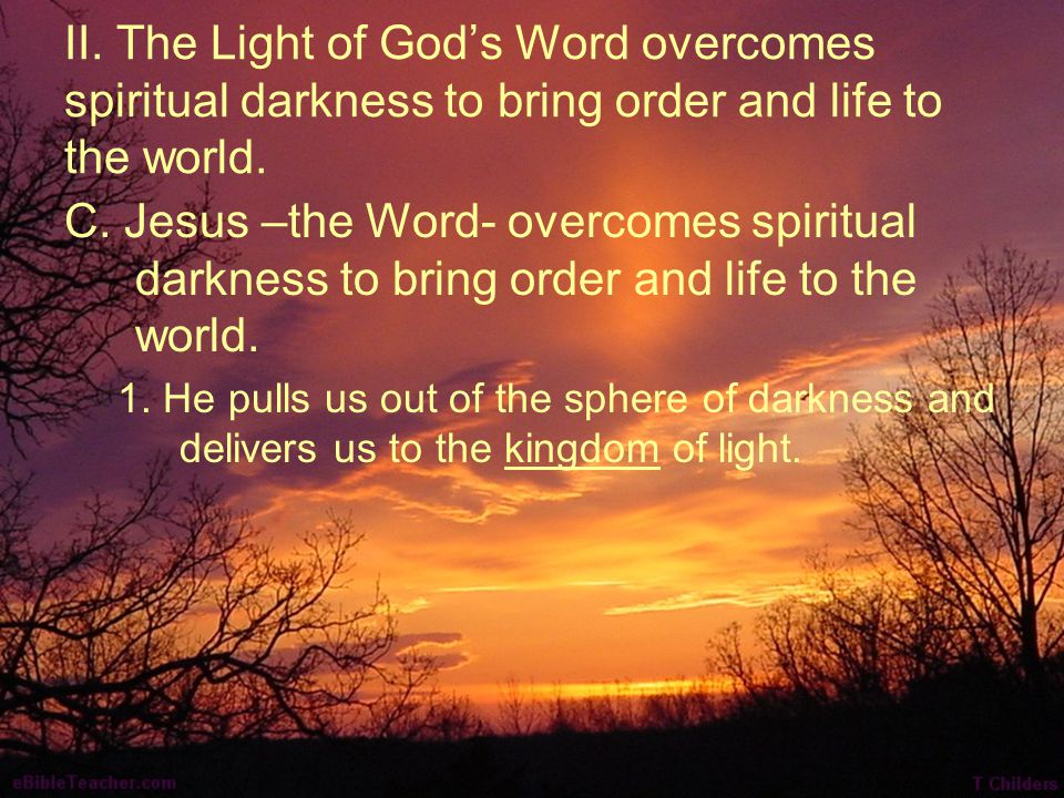 II. The Light of God's Word overcomes spiritual darkness to bring order and life to the world. C. Jesus –the Word- overcomes spiritual darkness to bri