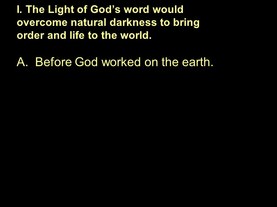 A.Before God worked on the earth. I. The Light of God's word would overcome natural darkness to bring order and life to the world.