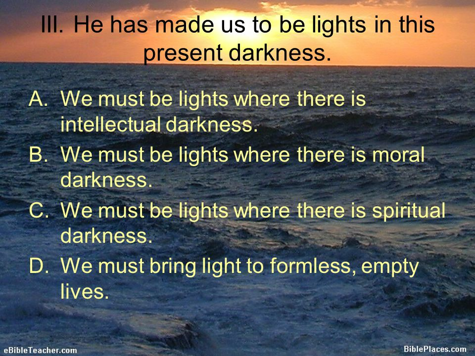 III. He has made us to be lights in this present darkness. A.We must be lights where there is intellectual darkness. B.We must be lights where there i