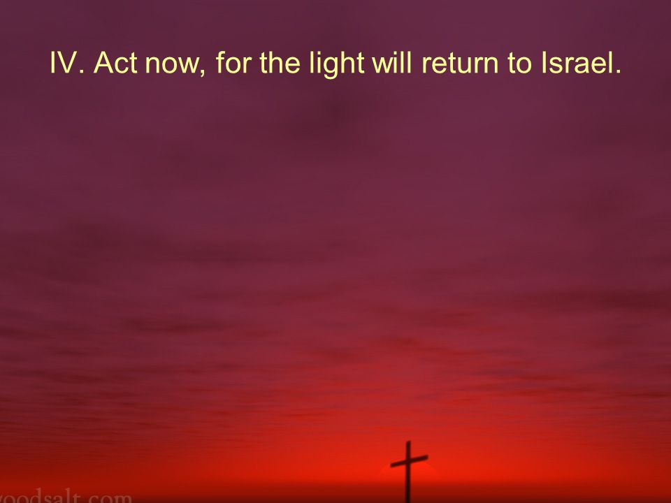 IV. Act now, for the light will return to Israel.