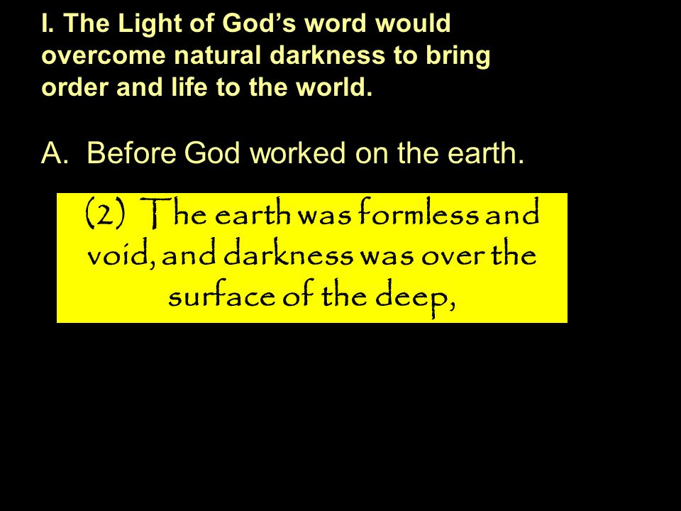 A.Before God worked on the earth. I. The Light of God's word would overcome natural darkness to bring order and life to the world. (2) The earth was f