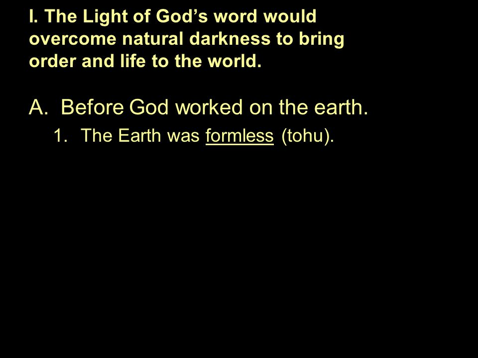 A.Before God worked on the earth. 1.The Earth was formless (tohu). I. The Light of God's word would overcome natural darkness to bring order and life
