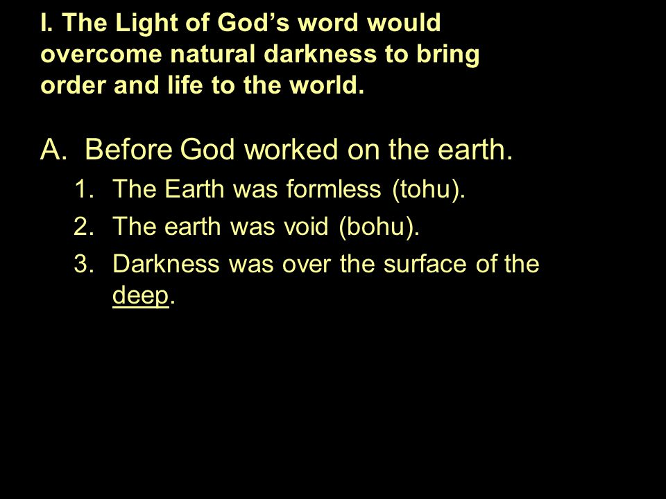 A.Before God worked on the earth. 1.The Earth was formless (tohu). 2.The earth was void (bohu). 3.Darkness was over the surface of the deep. I. The Li