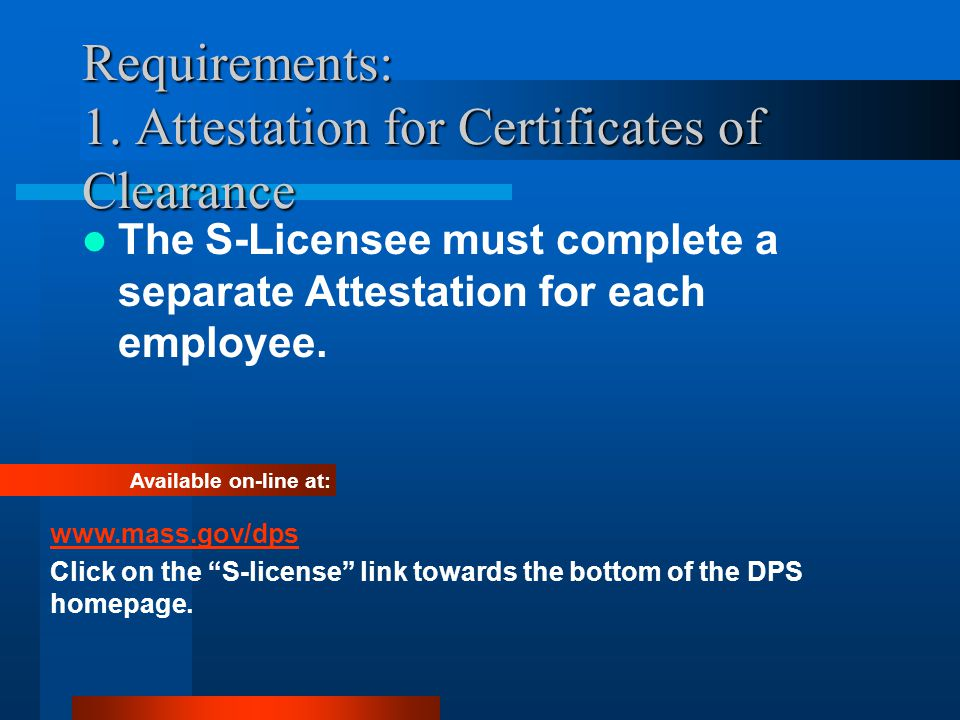 Requirements: 1. Attestation for Certificates of Clearance The S-Licensee must complete a separate Attestation for each employee. Available on-line at