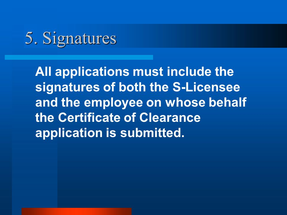5. Signatures All applications must include the signatures of both the S-Licensee and the employee on whose behalf the Certificate of Clearance applic