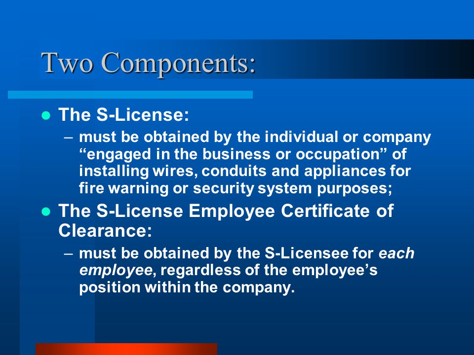 Two Components: The S-License: –must be obtained by the individual or company engaged in the business or occupation of installing wires, conduits and appliances for fire warning or security system purposes; The S-License Employee Certificate of Clearance: –must be obtained by the S-Licensee for each employee, regardless of the employee's position within the company.