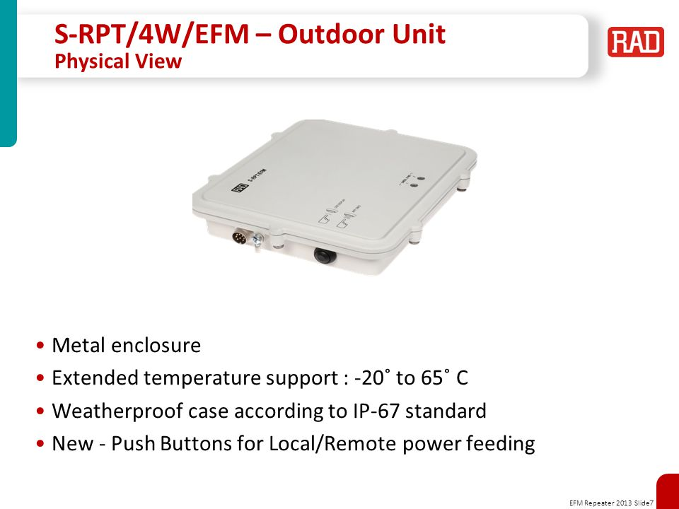 EFM Repeater 2013 Slide 7 S-RPT/4W/EFM – Outdoor Unit Physical View Metal enclosure Extended temperature support : -20˚ to 65˚ C Weatherproof case according to IP-67 standard New - Push Buttons for Local/Remote power feeding