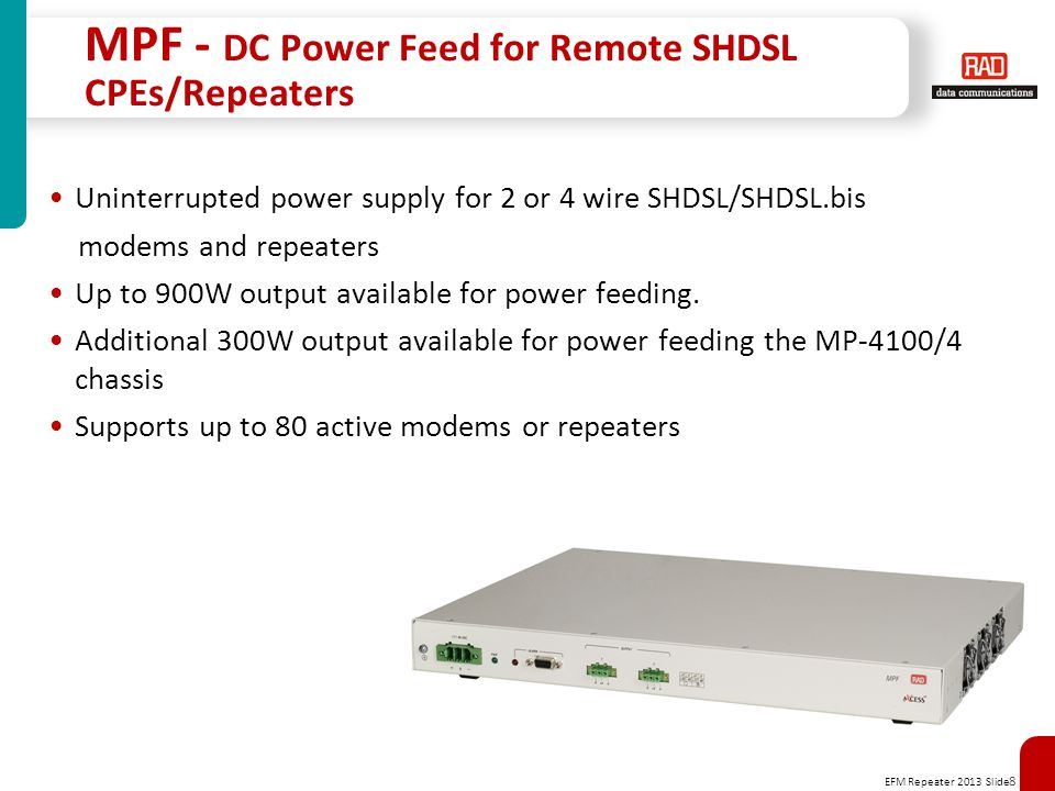 EFM Repeater 2013 Slide 8 MPF - DC Power Feed for Remote SHDSL CPEs/Repeaters Uninterrupted power supply for 2 or 4 wire SHDSL/SHDSL.bis modems and repeaters Up to 900W output available for power feeding.