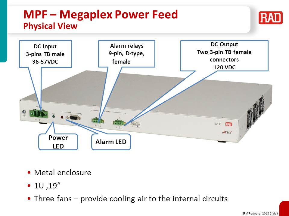 EFM Repeater 2013 Slide 9 MPF – Megaplex Power Feed Physical View Metal enclosure 1U,19 Three fans – provide cooling air to the internal circuits DC Input 3-pins TB male 36-57VDC DC Output Two 3-pin TB female connectors 120 VDC Alarm relays 9-pin, D-type, female Power LED Alarm LED