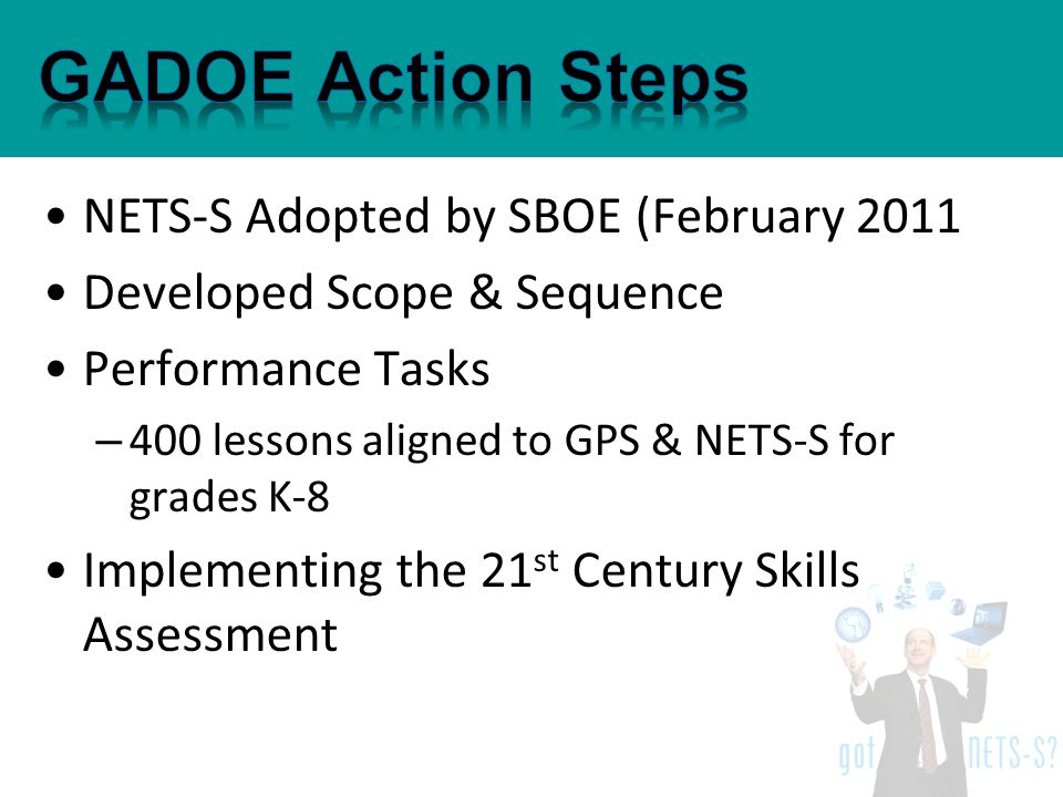 NETS-S Adopted by SBOE (February 2011 Developed Scope & Sequence Performance Tasks – 400 lessons aligned to GPS & NETS-S for grades K-8 Implementing the 21 st Century Skills Assessment