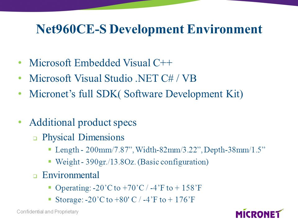 Net960CE-S Development Environment Microsoft Embedded Visual C++ Microsoft Visual Studio.NET C# / VB Micronet's full SDK( Software Development Kit) Additional product specs  Physical Dimensions  Length - 200mm/7.87 , Width-82mm/3.22 , Depth-38mm/1.5  Weight - 390gr./13.8Oz.