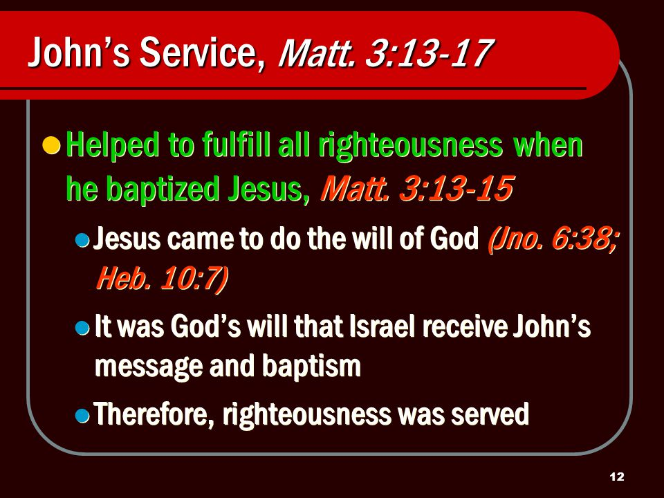 12 John's Service, Matt. 3:13-17 Helped to fulfill all righteousness when he baptized Jesus, Matt.