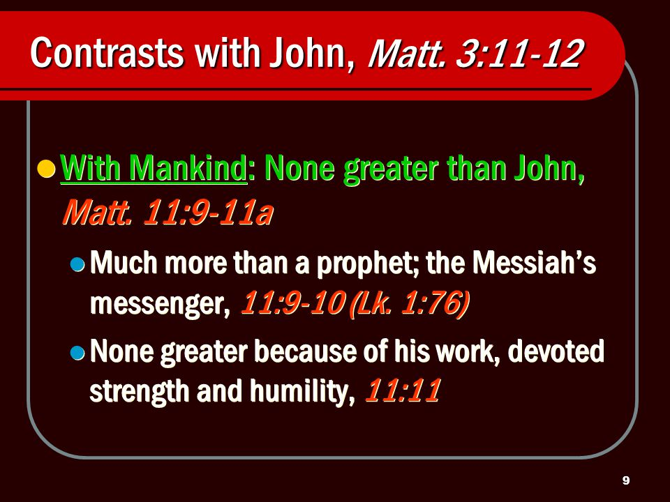 9 Contrasts with John, Matt. 3:11-12 With Mankind: None greater than John, Matt.
