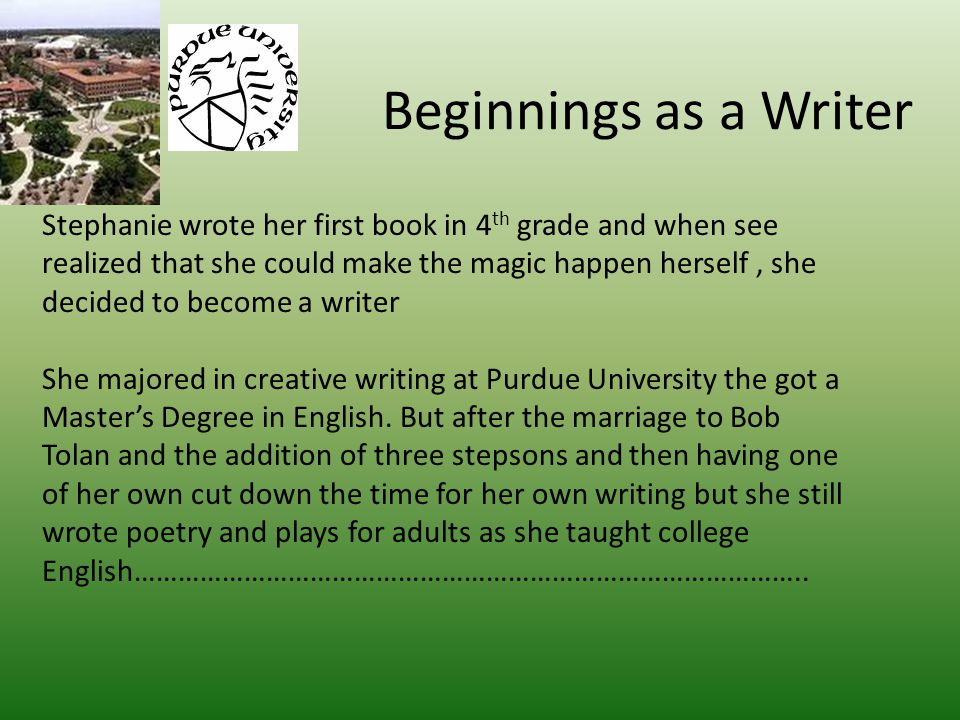 Beginnings as a Writer Stephanie wrote her first book in 4 th grade and when see realized that she could make the magic happen herself, she decided to become a writer She majored in creative writing at Purdue University the got a Master's Degree in English.