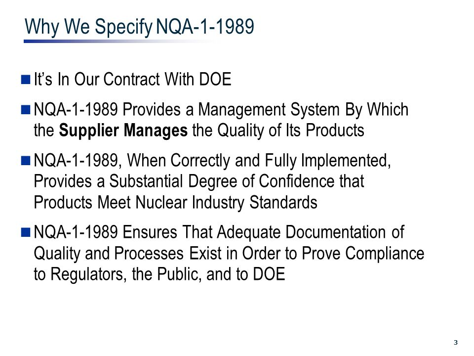3 Why We Specify NQA-1-1989 It's In Our Contract With DOE NQA-1-1989 Provides a Management System By Which the Supplier Manages the Quality of Its Products NQA-1-1989, When Correctly and Fully Implemented, Provides a Substantial Degree of Confidence that Products Meet Nuclear Industry Standards NQA-1-1989 Ensures That Adequate Documentation of Quality and Processes Exist in Order to Prove Compliance to Regulators, the Public, and to DOE
