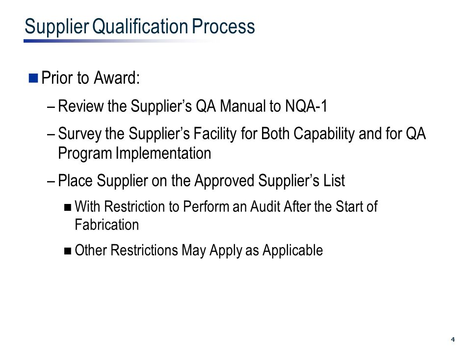 4 Supplier Qualification Process Prior to Award: –Review the Supplier's QA Manual to NQA-1 –Survey the Supplier's Facility for Both Capability and for QA Program Implementation –Place Supplier on the Approved Supplier's List With Restriction to Perform an Audit After the Start of Fabrication Other Restrictions May Apply as Applicable