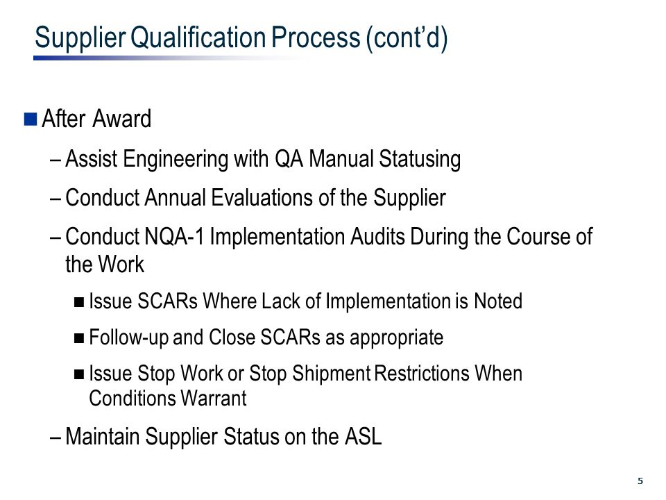 5 Supplier Qualification Process (cont'd) After Award –Assist Engineering with QA Manual Statusing –Conduct Annual Evaluations of the Supplier –Conduct NQA-1 Implementation Audits During the Course of the Work Issue SCARs Where Lack of Implementation is Noted Follow-up and Close SCARs as appropriate Issue Stop Work or Stop Shipment Restrictions When Conditions Warrant –Maintain Supplier Status on the ASL