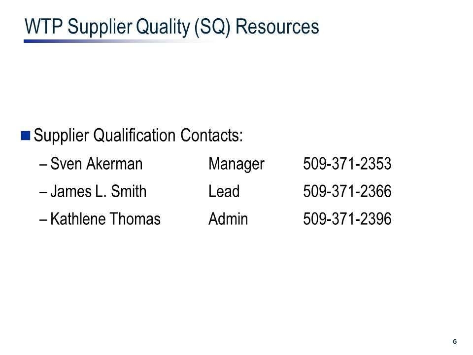 6 WTP Supplier Quality (SQ) Resources Supplier Qualification Contacts: –Sven Akerman Manager509-371-2353 –James L.