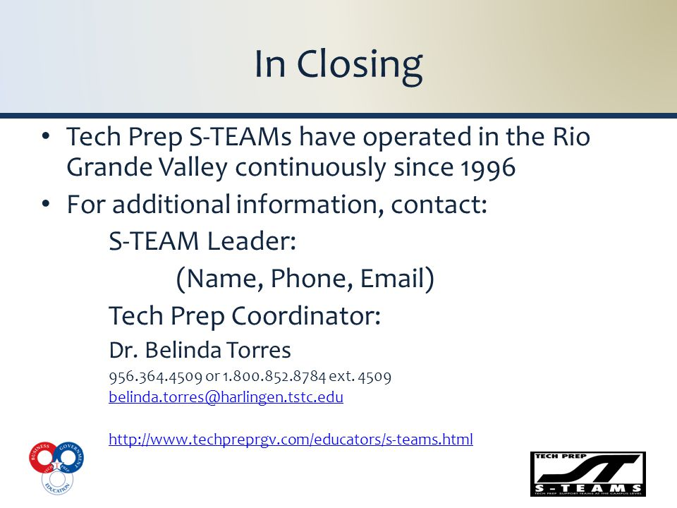 In Closing Tech Prep S-TEAMs have operated in the Rio Grande Valley continuously since 1996 For additional information, contact: S-TEAM Leader: (Name, Phone, Email) Tech Prep Coordinator: Dr.