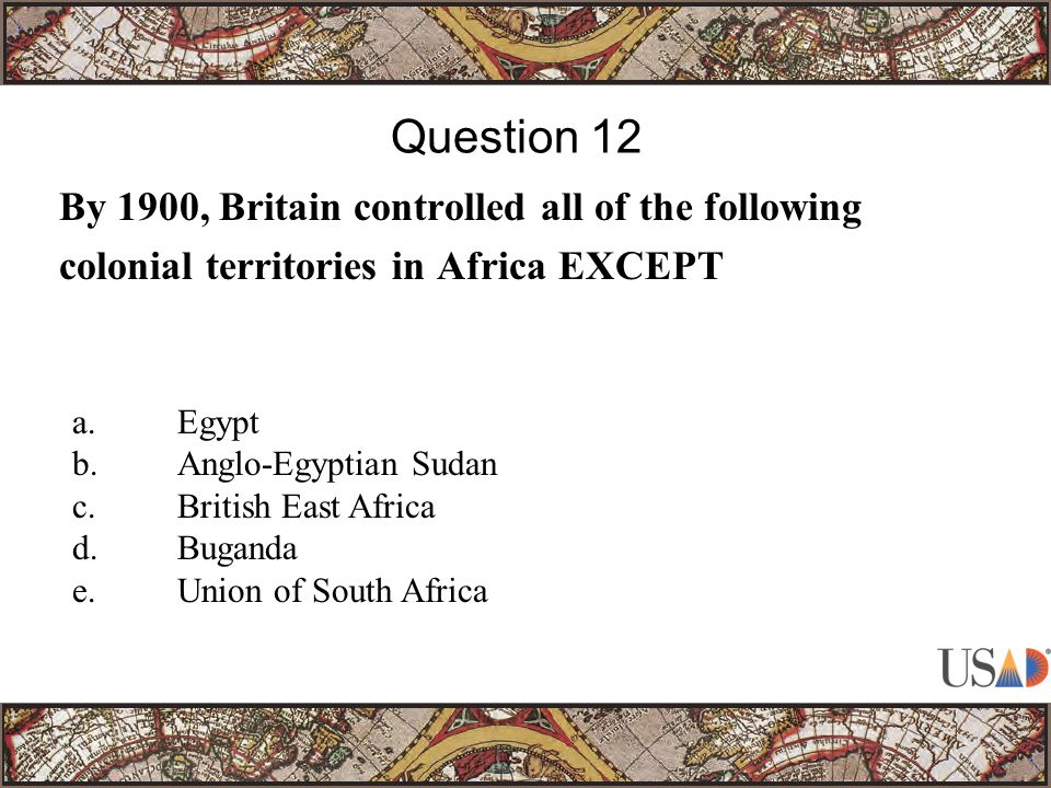 By 1900, Britain controlled all of the following colonial territories in Africa EXCEPT Question 12 a.Egypt b.Anglo-Egyptian Sudan c.British East Africa d.Buganda e.Union of South Africa