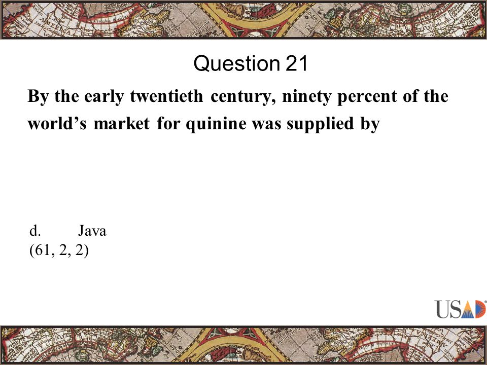 By the early twentieth century, ninety percent of the world's market for quinine was supplied by Question 21 d.Java (61, 2, 2)