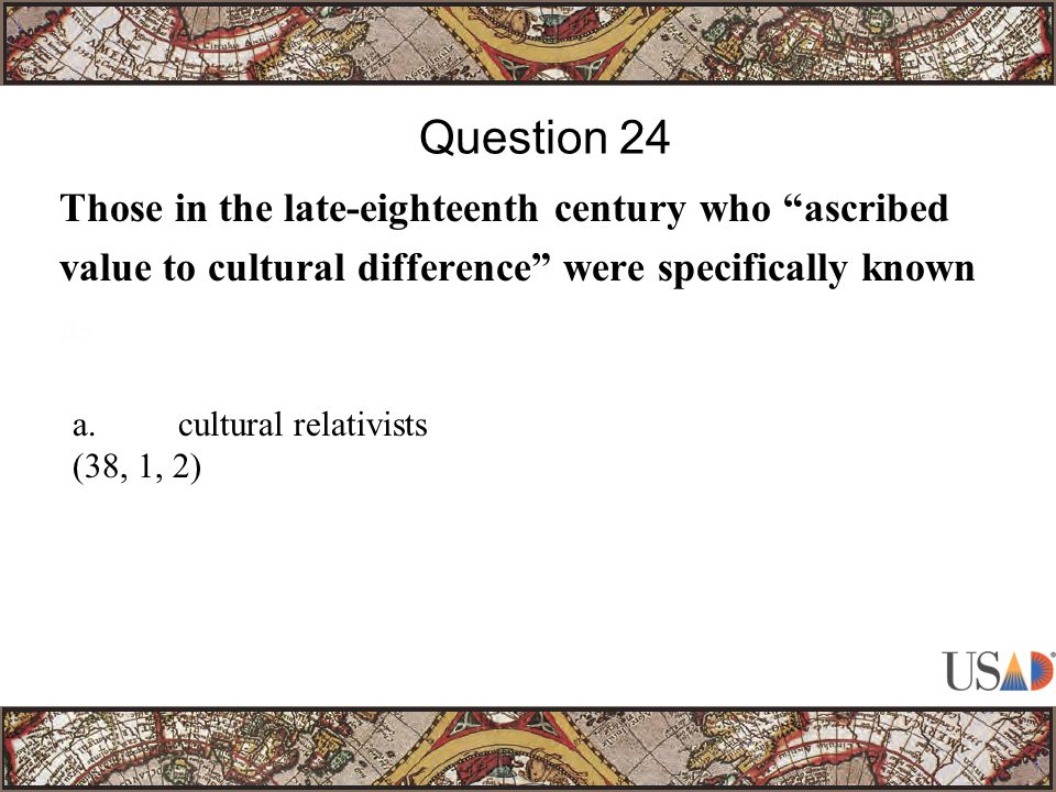 Those in the late-eighteenth century who ascribed value to cultural difference were specifically known as Question 24 a.cultural relativists (38, 1, 2)