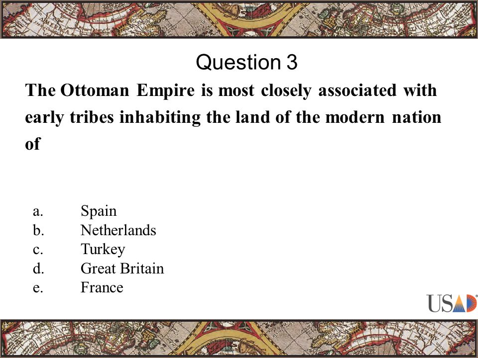 The Ottoman Empire is most closely associated with early tribes inhabiting the land of the modern nation of Question 3 a.Spain b.Netherlands c.Turkey d.Great Britain e.France