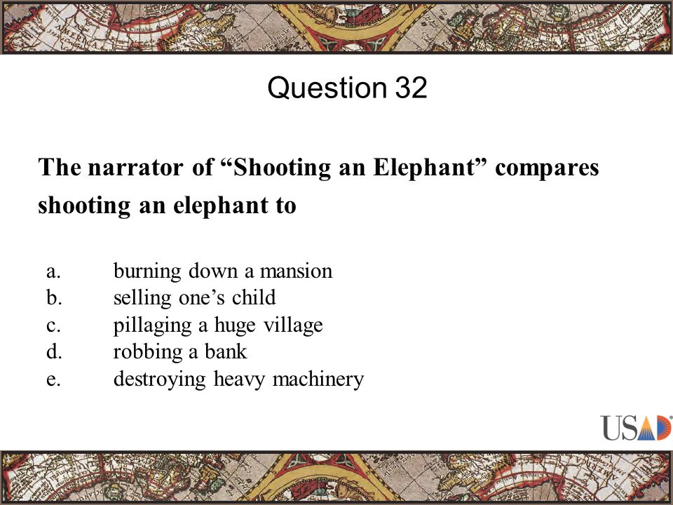 The narrator of Shooting an Elephant compares shooting an elephant to Question 32 a.burning down a mansion b.selling one's child c.pillaging a huge village d.robbing a bank e.destroying heavy machinery