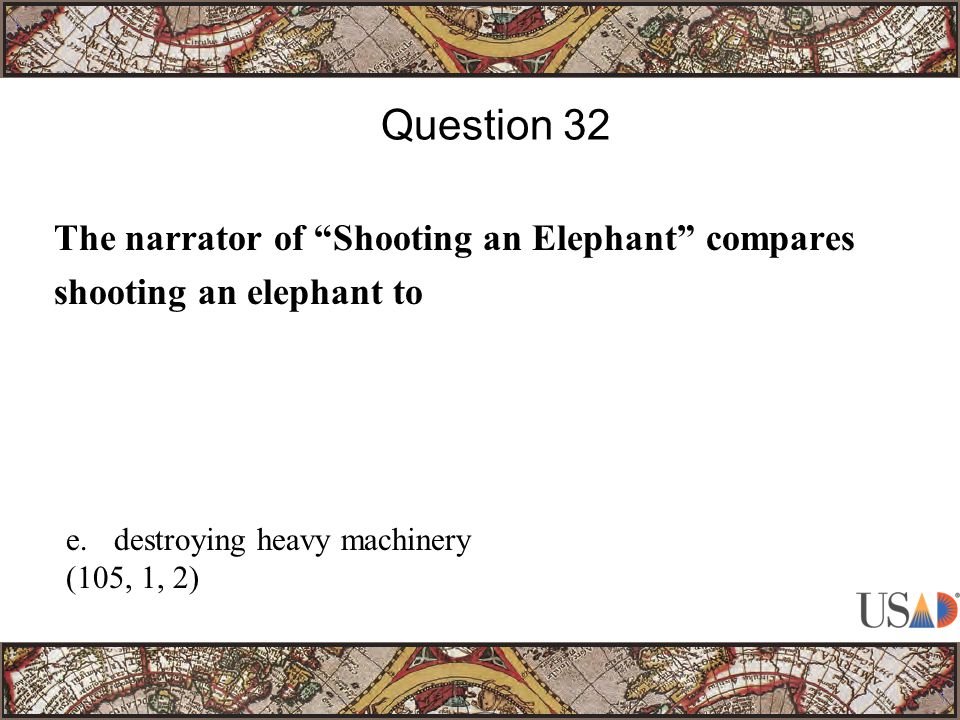 The narrator of Shooting an Elephant compares shooting an elephant to Question 32 e.destroying heavy machinery (105, 1, 2)