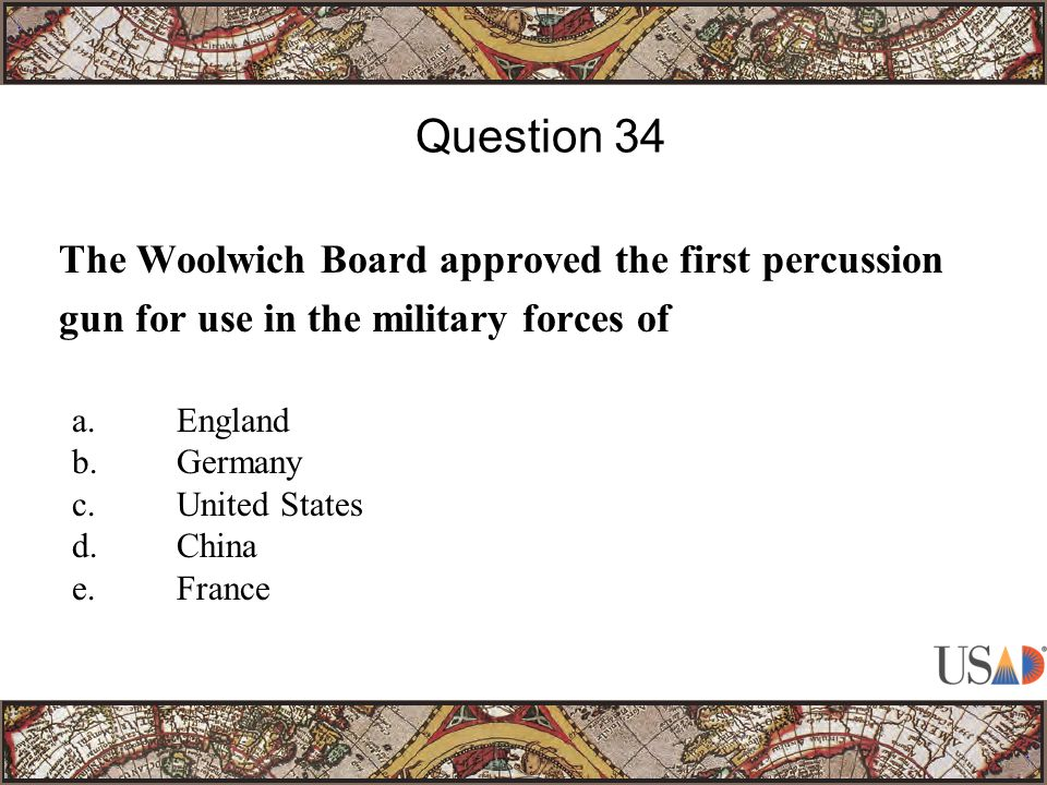 The Woolwich Board approved the first percussion gun for use in the military forces of Question 34 a.England b.Germany c.United States d.China e.France