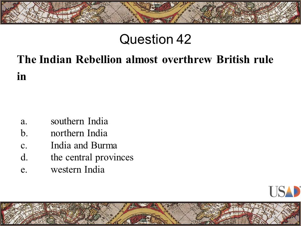 The Indian Rebellion almost overthrew British rule in Question 42 a.southern India b.northern India c.India and Burma d.the central provinces e.western India