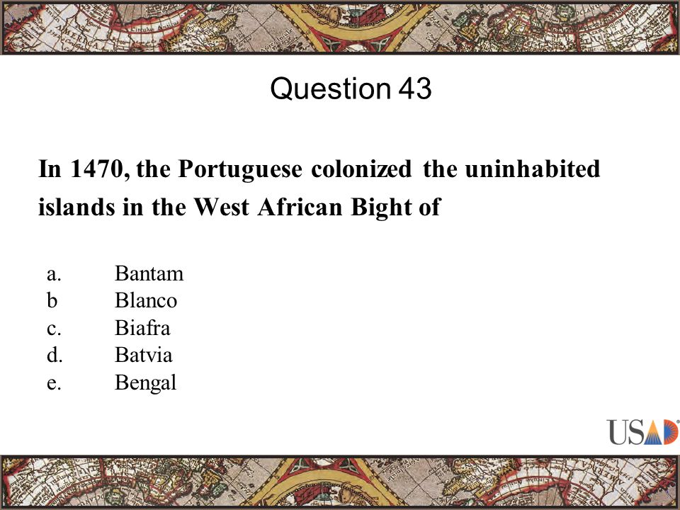 In 1470, the Portuguese colonized the uninhabited islands in the West African Bight of Question 43 a.Bantam bBlanco c.Biafra d.Batvia e.Bengal