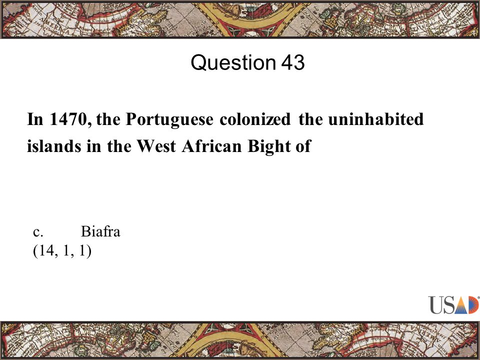 In 1470, the Portuguese colonized the uninhabited islands in the West African Bight of Question 43 c.Biafra (14, 1, 1)