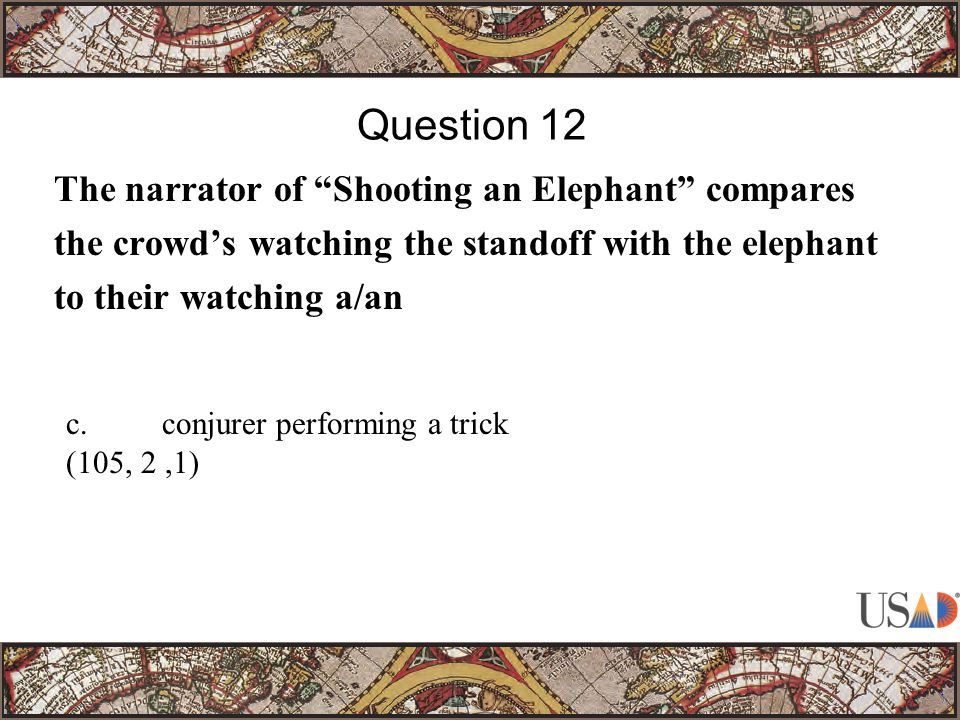 The narrator of Shooting an Elephant compares the crowd's watching the standoff with the elephant to their watching a/an Question 12 c.conjurer performing a trick (105, 2,1)