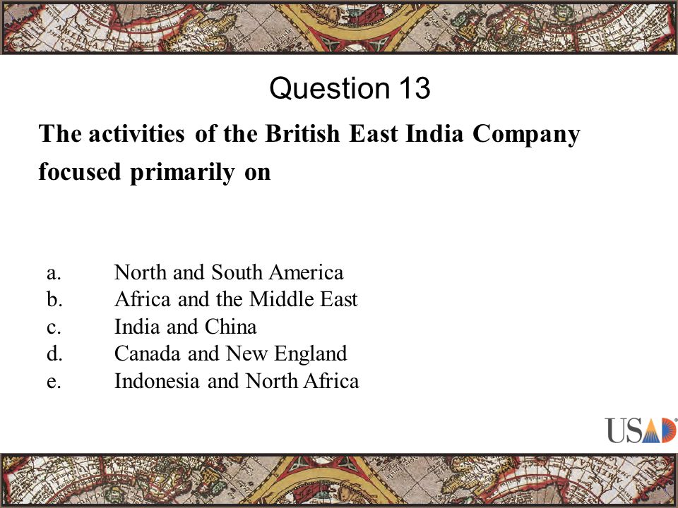 The activities of the British East India Company focused primarily on Question 13 a.North and South America b.Africa and the Middle East c.India and China d.Canada and New England e.Indonesia and North Africa