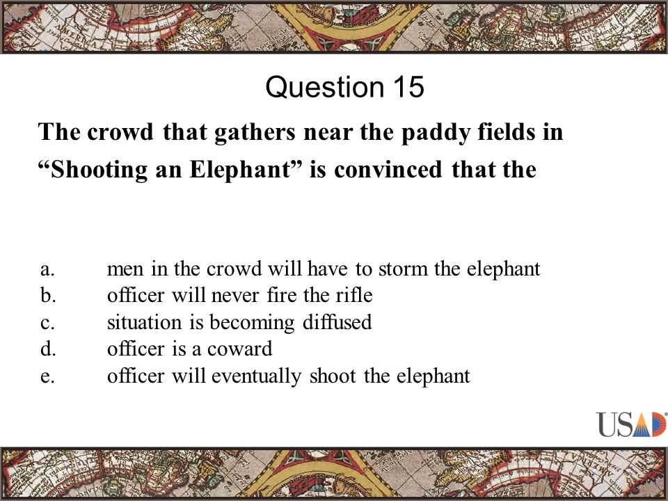 The crowd that gathers near the paddy fields in Shooting an Elephant is convinced that the Question 15 a.men in the crowd will have to storm the elephant b.officer will never fire the rifle c.situation is becoming diffused d.officer is a coward e.officer will eventually shoot the elephant