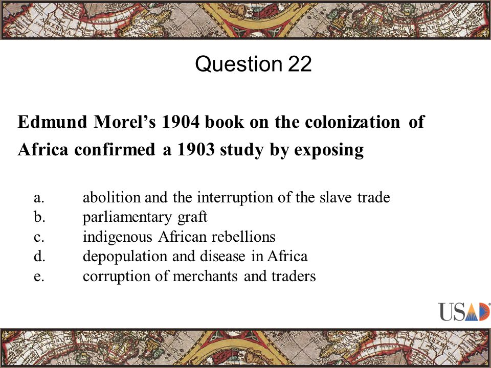 Edmund Morel's 1904 book on the colonization of Africa confirmed a 1903 study by exposing Question 22 a.abolition and the interruption of the slave trade b.parliamentary graft c.indigenous African rebellions d.depopulation and disease in Africa e.corruption of merchants and traders
