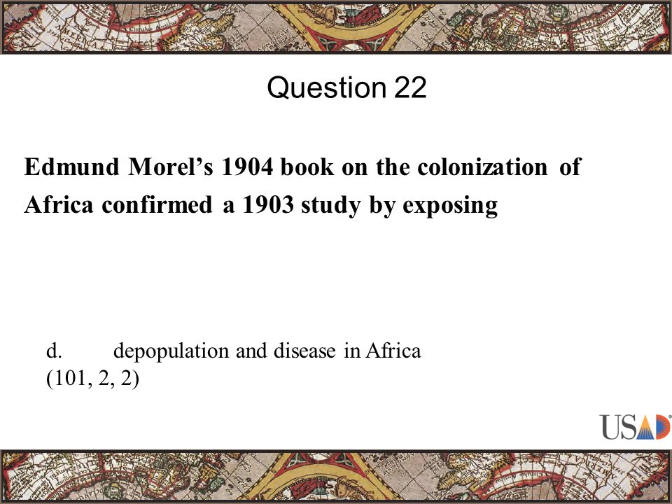 Edmund Morel's 1904 book on the colonization of Africa confirmed a 1903 study by exposing Question 22 d.depopulation and disease in Africa (101, 2, 2)