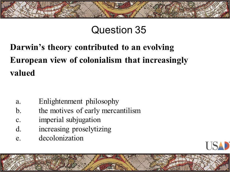 Darwin's theory contributed to an evolving European view of colonialism that increasingly valued Question 35 a.Enlightenment philosophy b.the motives of early mercantilism c.imperial subjugation d.increasing proselytizing e.decolonization