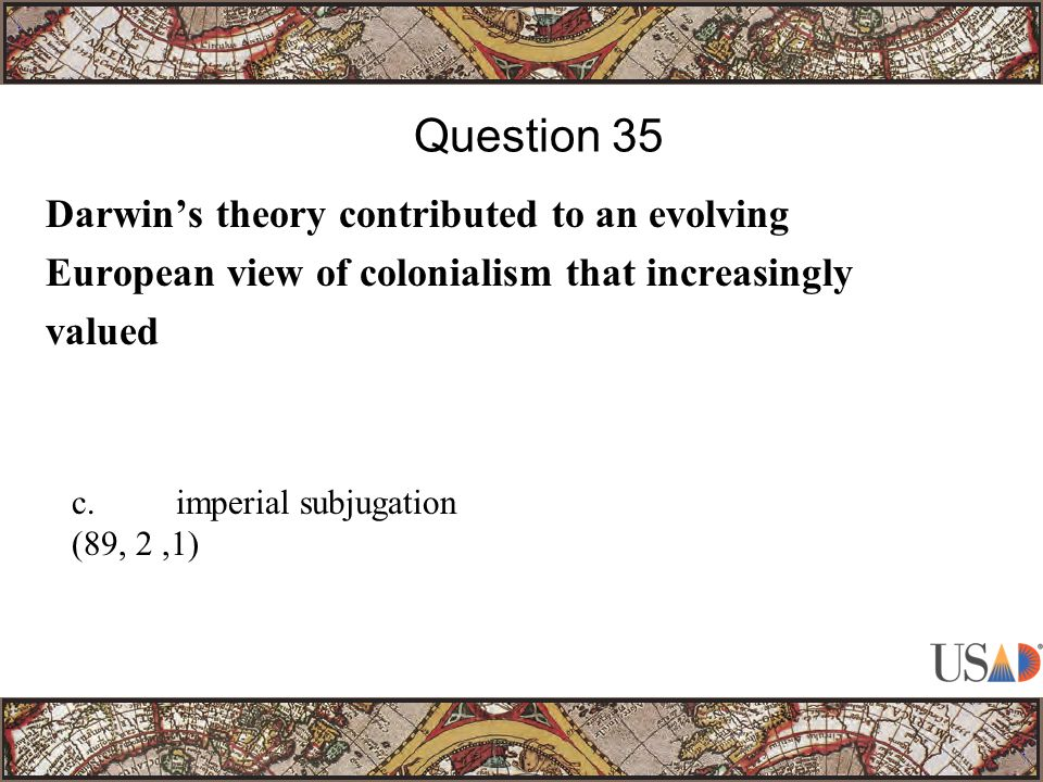 Darwin's theory contributed to an evolving European view of colonialism that increasingly valued Question 35 c.imperial subjugation (89, 2,1)