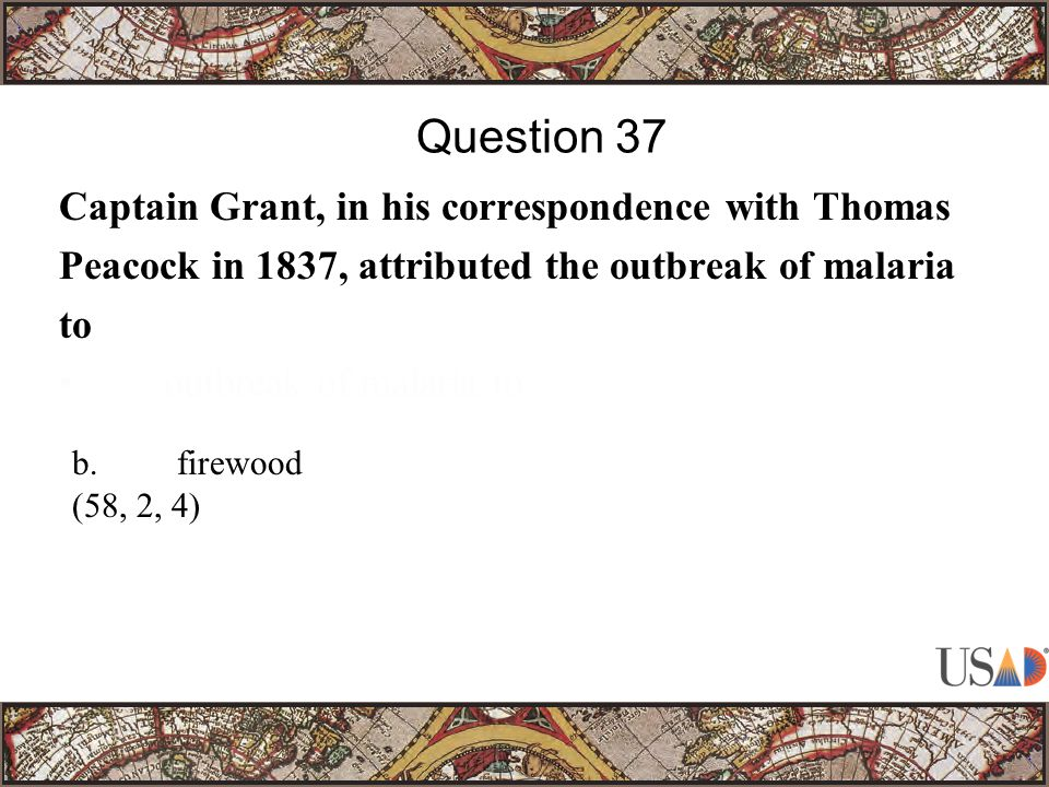 Captain Grant, in his correspondence with Thomas Peacock in 1837, attributed the outbreak of malaria to outbreak of malaria to Question 37 b.firewood (58, 2, 4)
