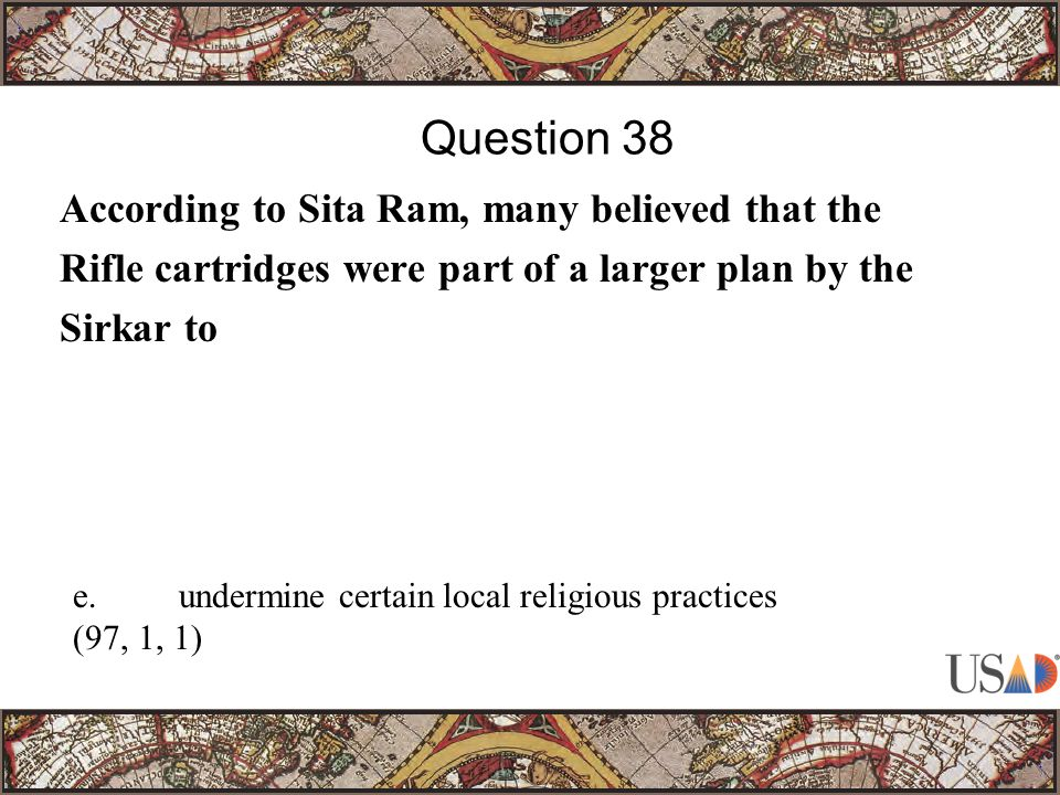 According to Sita Ram, many believed that the Rifle cartridges were part of a larger plan by the Sirkar to Question 38 e.undermine certain local religious practices (97, 1, 1)