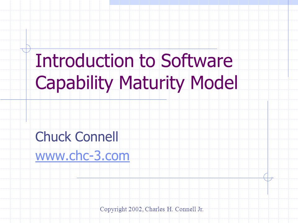 Introduction to Software Capability Maturity Model Chuck Connell www.chc-3.com Copyright 2002, Charles H. Connell Jr.