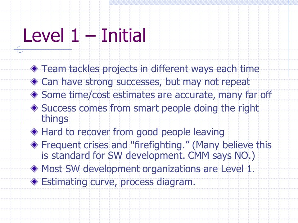 Level 1 – Initial Team tackles projects in different ways each time Can have strong successes, but may not repeat Some time/cost estimates are accurat