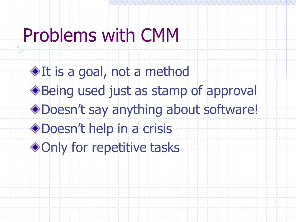 Problems with CMM It is a goal, not a method Being used just as stamp of approval Doesn't say anything about software! Doesn't help in a crisis Only f