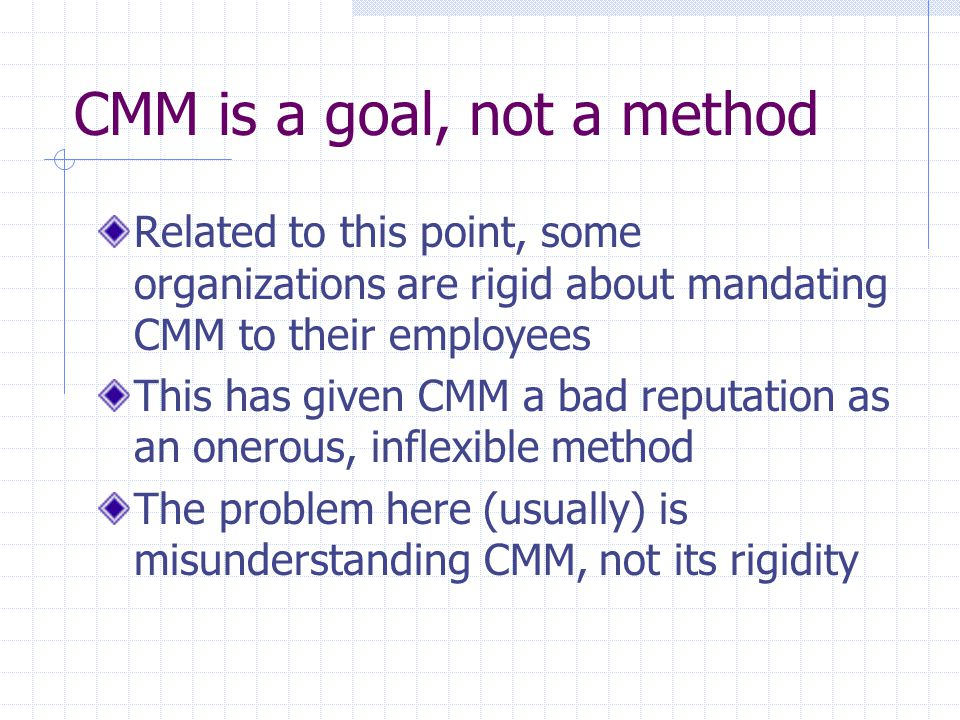CMM is a goal, not a method Related to this point, some organizations are rigid about mandating CMM to their employees This has given CMM a bad reputa