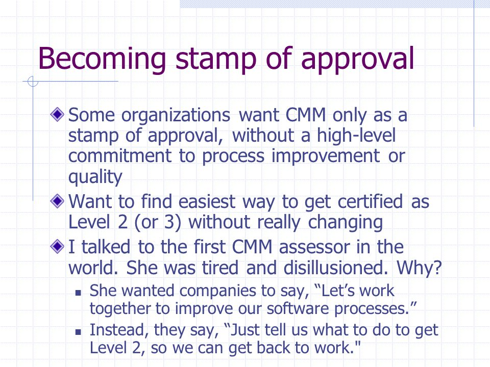 Becoming stamp of approval Some organizations want CMM only as a stamp of approval, without a high-level commitment to process improvement or quality