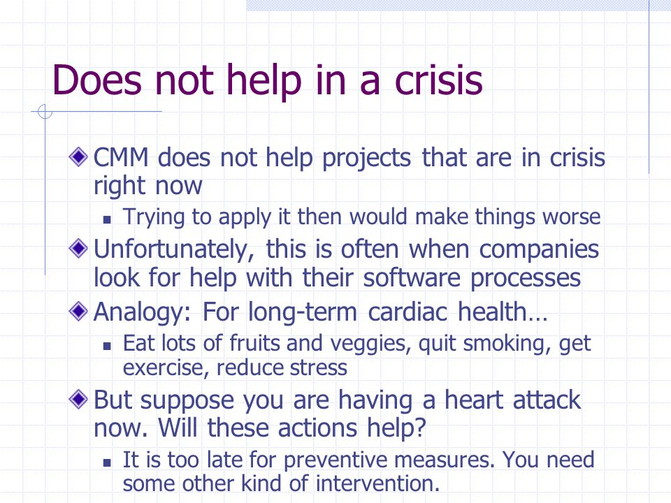 Does not help in a crisis CMM does not help projects that are in crisis right now Trying to apply it then would make things worse Unfortunately, this