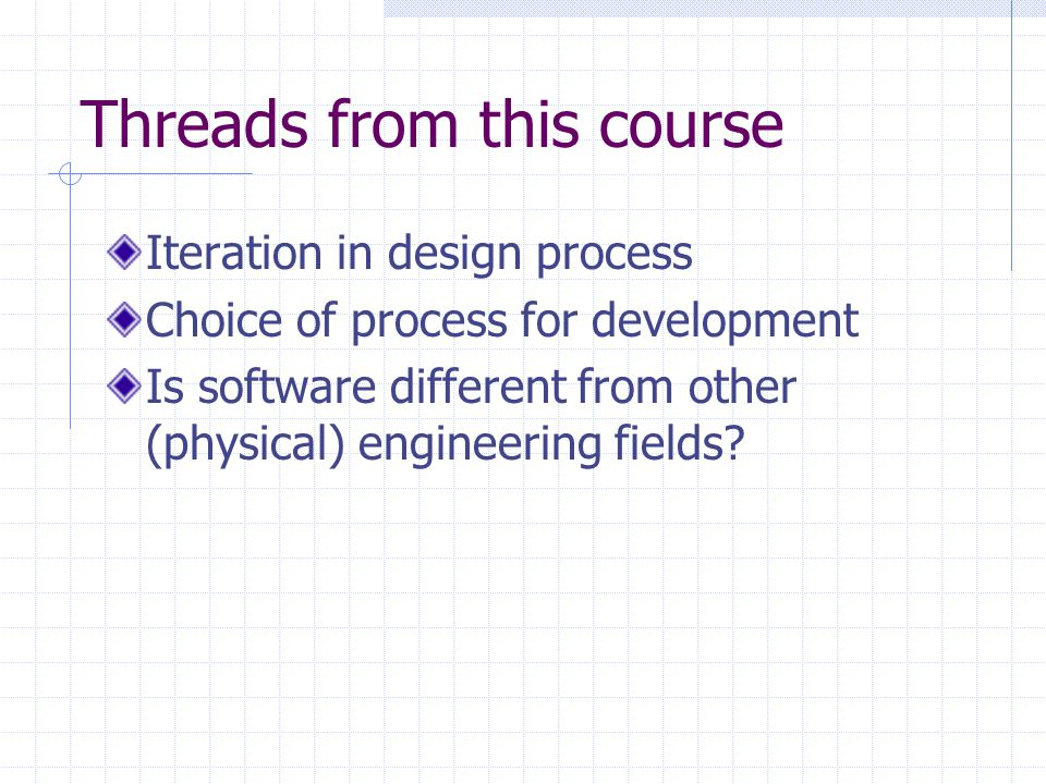 Threads from this course Iteration in design process Choice of process for development Is software different from other (physical) engineering fields?