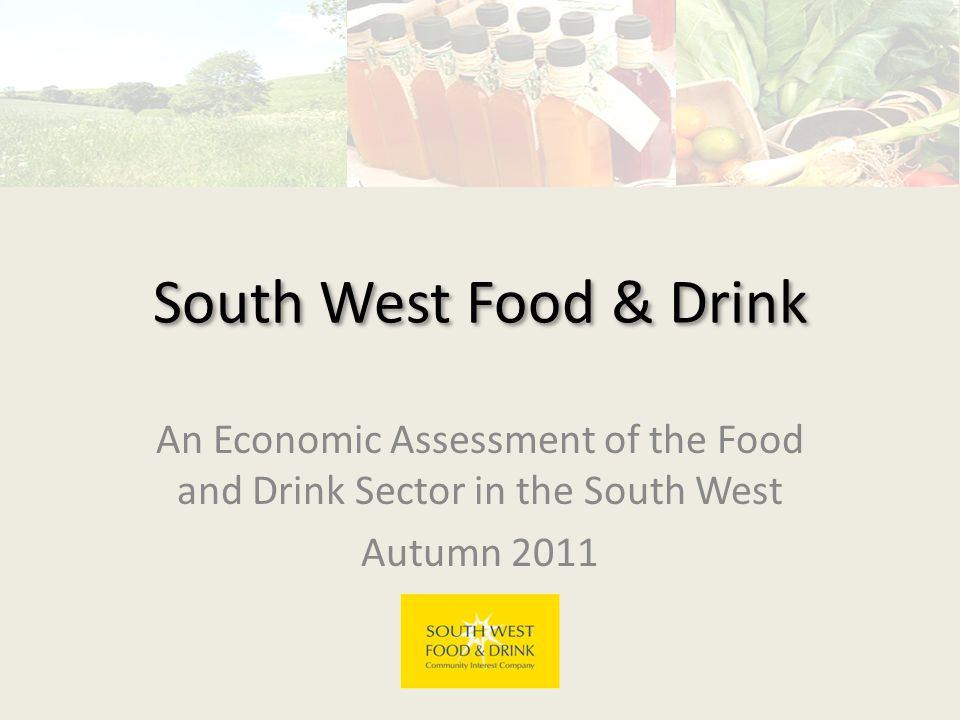 South West Food & Drink An Economic Assessment of the Food and Drink Sector in the South West Autumn 2011